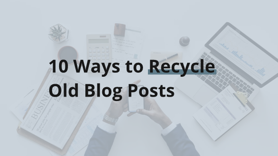 How to Recycle Old Blog Posts for More Free Traffic